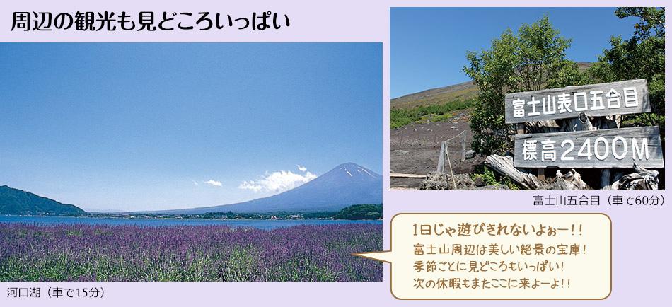周辺の観光も見どころいっぱい「1日じゃ遊びきれないよぉー!!富士山周辺は美しい絶景の宝庫!季節ごとに見どころもいっぱい!次の休暇もまたここに来よーよ!!」